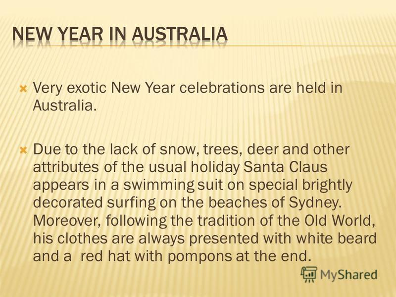 Very exotic New Year celebrations are held in Australia. Due to the lack of snow, trees, deer and other attributes of the usual holiday Santa Claus appears in a swimming suit on special brightly decorated surfing on the beaches of Sydney. Moreover, f