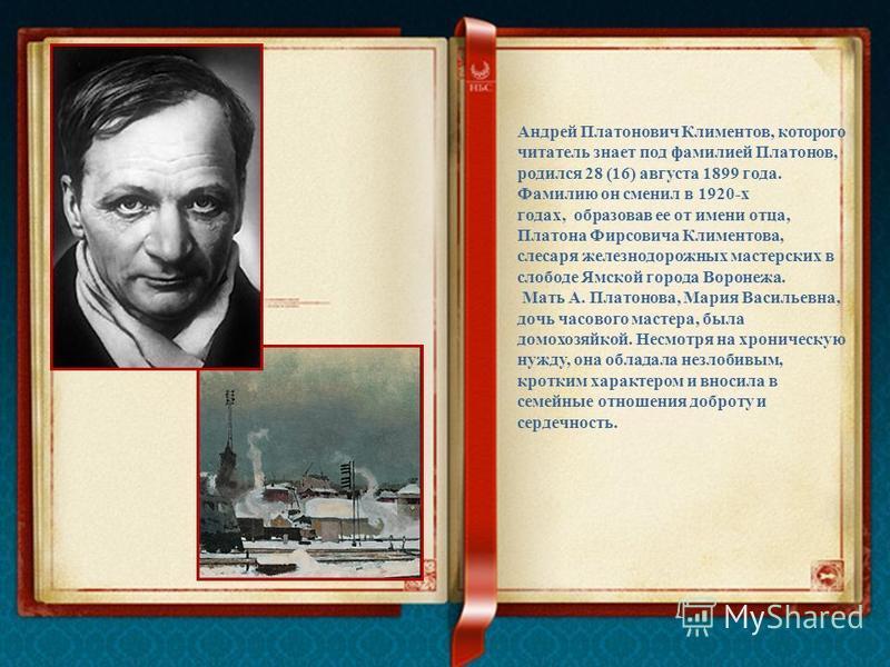 Андрей Платонович Климентов, которого читатель знает под фамилией Платонов, родился 28 (16) августа 1899 года. Фамилию он сменил в 1920-х годах, образовав ее от имени отца, Платона Фирсовича Климентова, слесаря железнодорожных мастерских в слободе Ям