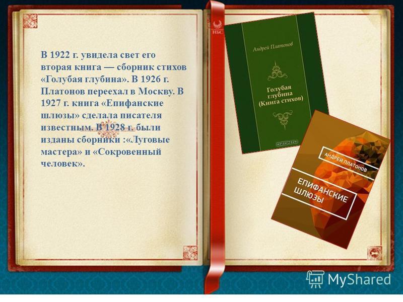 В 1922 г. увидела свет его вторая книга сборник стихов «Голубая глубина». В 1926 г. Платонов переехал в Москву. В 1927 г. книга «Епифанские шлюзы» сделала писателя известным. В 1928 г. были изданы сборники :«Луговые мастера» и «Сокровенный человек».