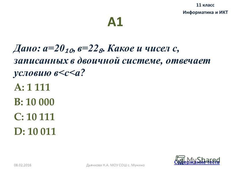 А1 Дано: а=20, в=22. Какое и чисел с, записанных в двоичной системе, отвечает условию в<с<а ? A: 1 111 B: 10 000 C: 10 111 D: 10 011 Содержание теста 08.02.2016Дьячкова Н.А. МОУ СОШ с. Мунино