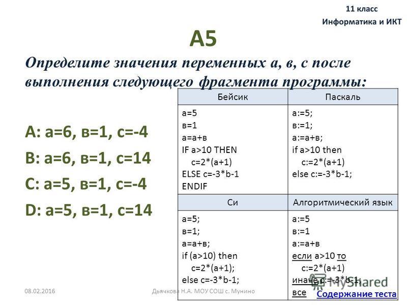 А5 Определите значения переменных а, в, с после выполнения следующего фрагмента программы: A: а=6, в=1, с=-4 B: а=6, в=1, с=14 C: а=5, в=1, с=-4 D: а=5, в=1, с=14 Бейсик Паскаль а=5 в=1 а=а+в IF a>10 THEN c=2*(a+1) ELSE c=-3*b-1 ENDIF а:=5; в:=1; а:=