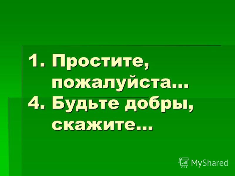 1. Простите, пожалуйста… 4. Будьте добры, скажите…