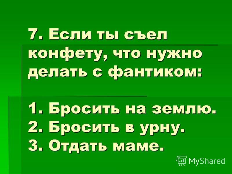 7. Если ты съел конфету, что нужно делать с фантиком: 1. Бросить на землю. 2. Бросить в урну. 3. Отдать маме.