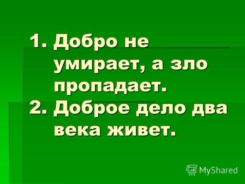 1. Добро не умирает, а зло пропадает. 2. Доброе дело два века живет.