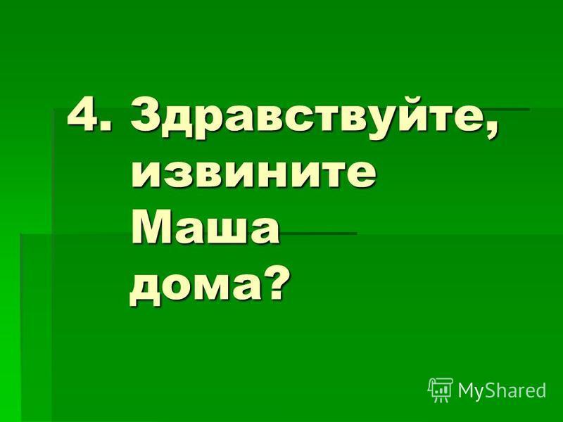 4. Здравствуйте, извините Маша дома?