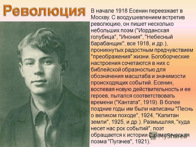 В начале 1918 Есенин переезжает в Москву. С воодушевлением встретив революцию, он пишет несколько небольших поэм (