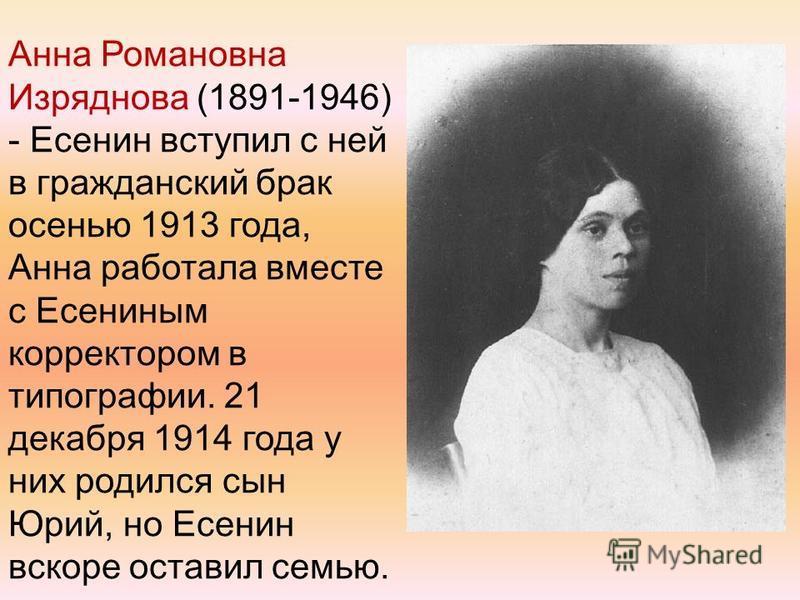 Анна Романовна Изряднова (1891-1946) - Есенин вступил с ней в гражданский брак осенью 1913 года, Анна работала вместе с Есениным корректором в типографии. 21 декабря 1914 года у них родился сын Юрий, но Есенин вскоре оставил семью.