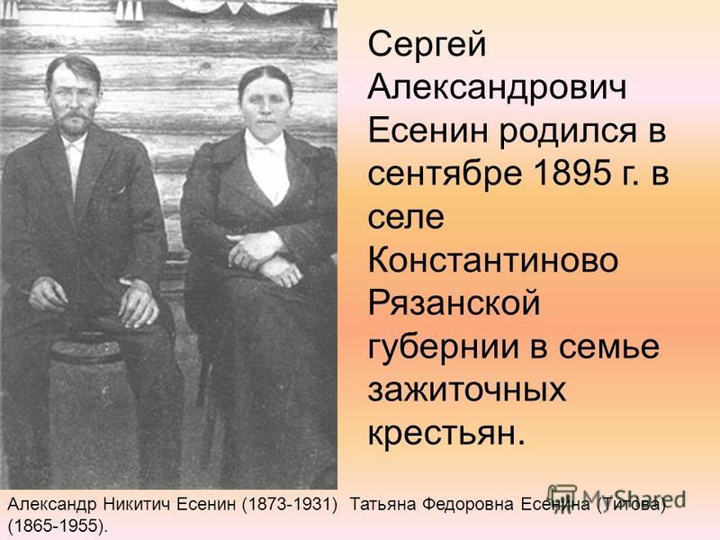 Сергей Александрович Есенин родился в сентябре 1895 г. в селе Константиново Рязанской губернии в семье зажиточных крестьян. Александр Никитич Есенин (1873-1931) Татьяна Федоровна Есенина (Титова) (1865-1955).