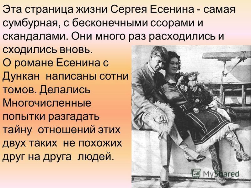 Эта страница жизни Сергея Есенина - самая сумбурная, с бесконечными ссорами и скандалами. Они много раз расходились и сходились вновь. О романе Есенина с Дункан написаны сотни томов. Делались Многочисленные попытки разгадать тайну отношений этих двух