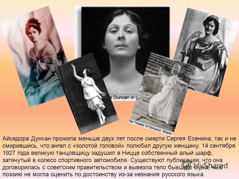 Айседора Дункан прожила меньше двух лет после смерти Сергея Есенина, так и не смирившись, что ангел с «золотой головой» полюбил другую женщину. 14 сентября 1927 года великую танцовщицу задушил в Ницце собственный алый шарф, затянутый в колесо спортив