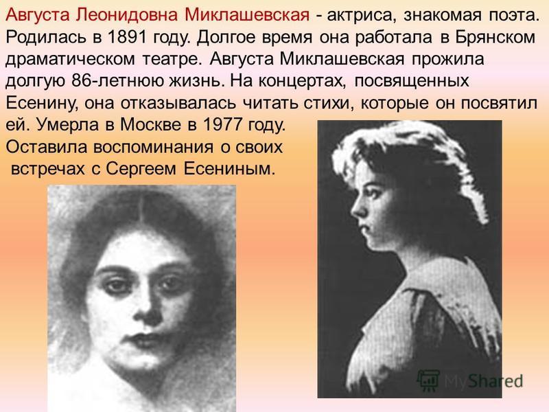 Августа Леонидовна Миклашевская - актриса, знакомая поэта. Родилась в 1891 году. Долгое время она работала в Брянском драматическом театре. Августа Миклашевская прожила долгую 86-летнюю жизнь. На концертах, посвященных Есенину, она отказывалась читат