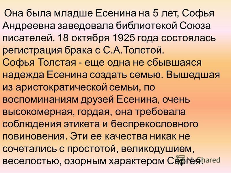Она была младше Есенина на 5 лет, Софья Андреевна заведовала библиотекой Союза писателей. 18 октября 1925 года состоялась регистрация брака с С.А.Толстой. Софья Толстая - еще одна не сбывшаяся надежда Есенина создать семью. Вышедшая из аристократичес