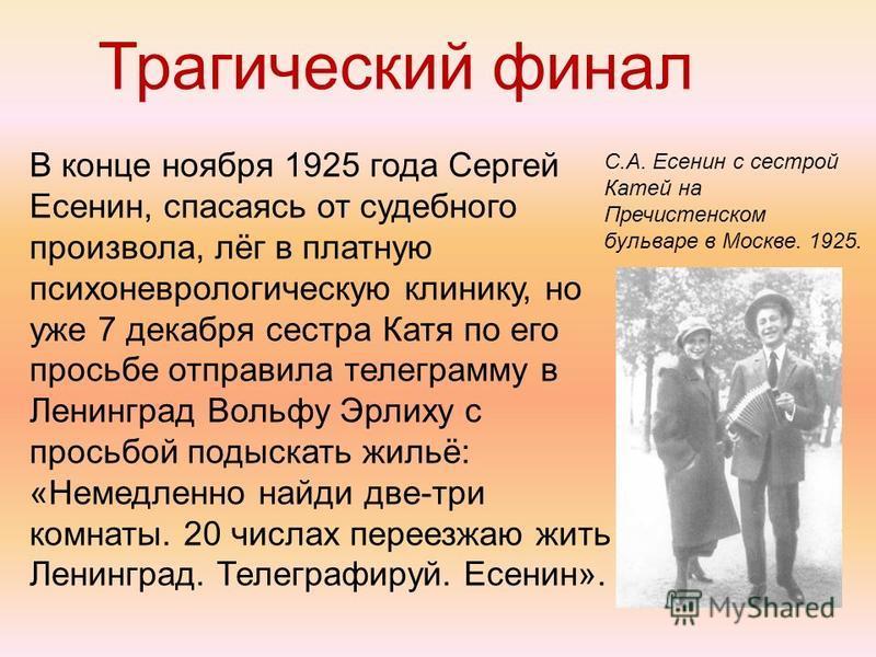 Трагический финал В конце ноября 1925 года Сергей Есенин, спасаясь от судебного произвола, лёг в платную психоневрологическую клинику, но уже 7 декабря сестра Катя по его просьбе отправила телеграмму в Ленинград Вольфу Эрлиху с просьбой подыскать жил