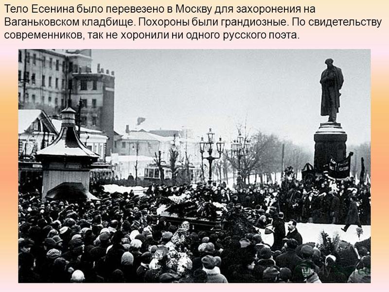 Тело Есенина было перевезено в Москву для захоронения на Ваганьковском кладбище. Похороны были грандиозные. По свидетельству современников, так не хоронили ни одного русского поэта.
