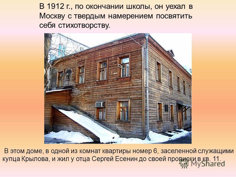 В 1912 г., по окончании школы, он уехал в Москву с твердым намерением посвятить себя стихотворству. В этом доме, в одной из комнат квартиры номер 6, заселенной служащими купца Крылова, и жил у отца Сергей Есенин до своей прописки в кв. 11.