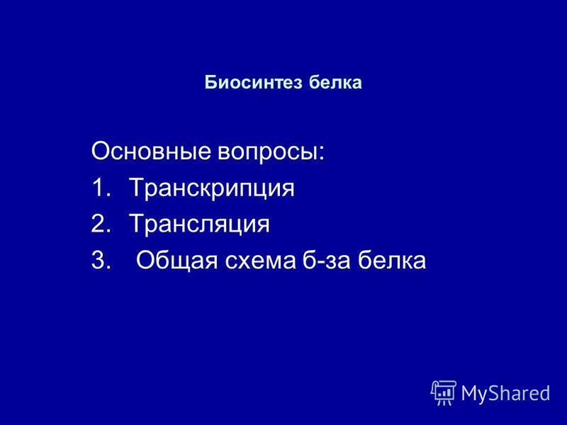 Биосинтез белка Основные вопросы: 1. Транскрипция 2. Трансляция 3. Общая схема б-за белка