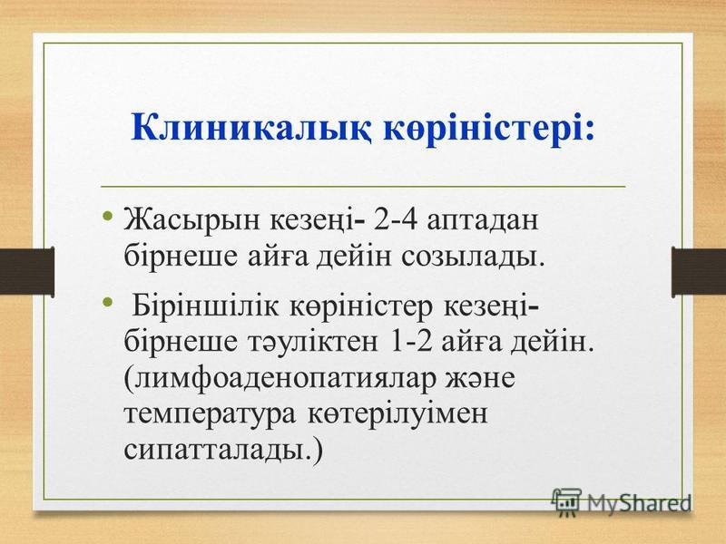 Клиникалық көріністері: Жасырын кезеңі- 2-4 аптадан бірнеше айға дейін созылады. Біріншілік көріністер кезеңі- бірнеше тәуліктен 1-2 айға дейін. (лимфоаденопатиялар және температура көтерілуімен сипатталады.)