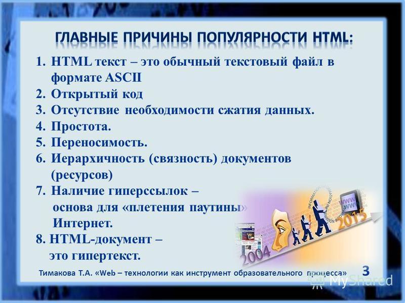 1. HTML текст – это обычный текстовый файл в формате ASCII 2. Открытый код 3. Отсутствие необходимости сжатия данных. 4.Простота. 5.Переносимость. 6. Иерархичность (связность) документов (ресурсов) 7. Наличие гиперссылок – основа для «плетения паутин