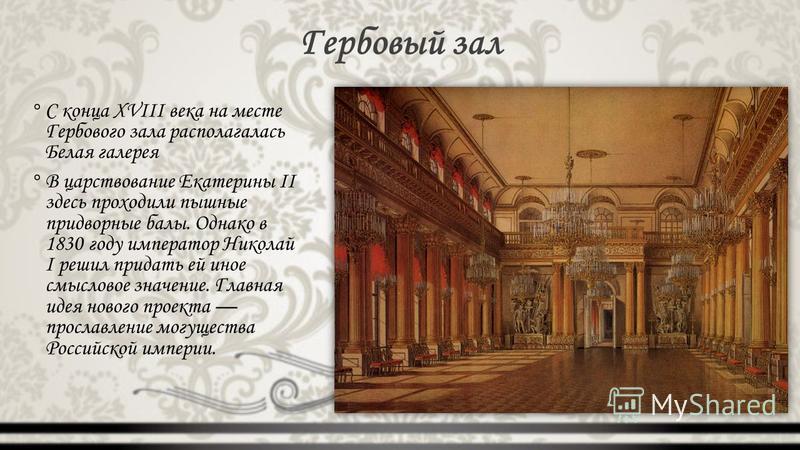 Гербовый зал °С конца XVIII века на месте Гербового зала располагалась Белая галерея °В царствование Екатерины II здесь проходили пышные придворные балы. Однако в 1830 году император Николай I решил придать ей иное смысловое значение. Главная идея но