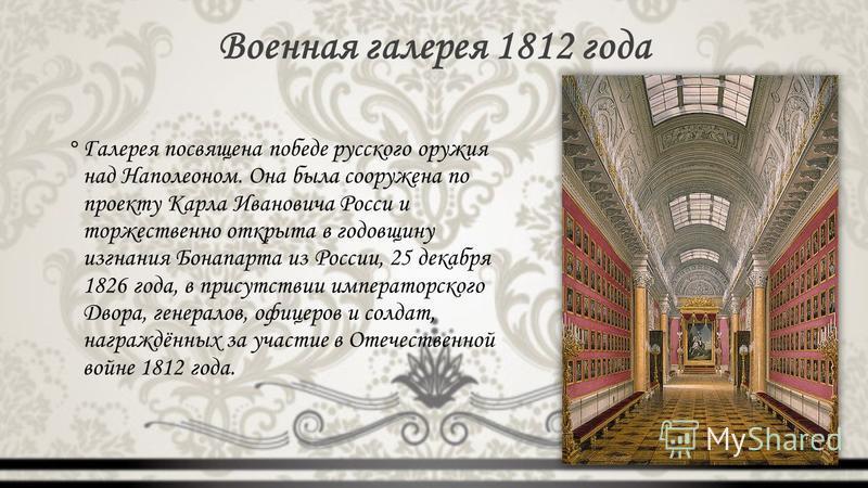 Военная галерея 1812 года °Галерея посвящена победе русского оружия над Наполеоном. Она была сооружена по проекту Карла Ивановича Росси и торжественно открыта в годовщину изгнания Бонапарта из России, 25 декабря 1826 года, в присутствии императорског