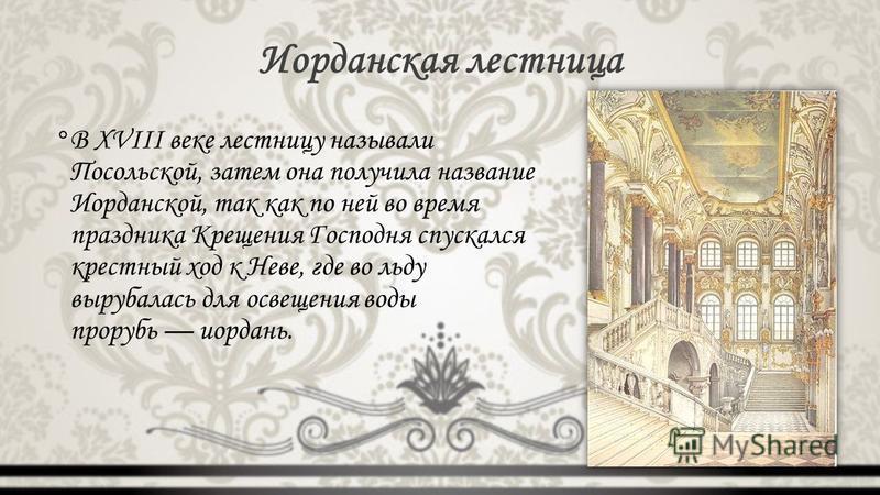 Иорданская лестница °В XVIII веке лестницу называли Посольской, затем она получила название Иорданской, так как по ней во время праздника Крещения Господня спускался крестный ход к Неве, где во льду вырубалась для освещения воды прорубь иордань.