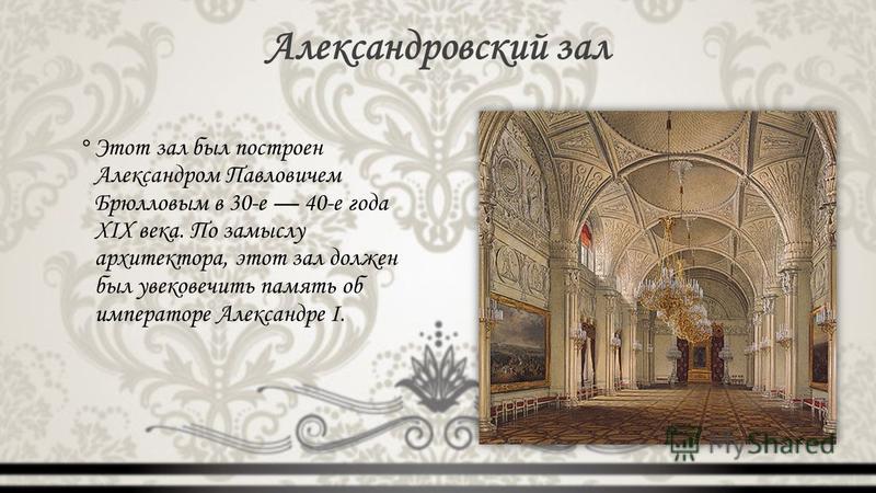 Александровский зал °Этот зал был построен Александром Павловичем Брюлловым в 30-е 40-е года XIX века. По замыслу архитектора, этот зал должен был увековечить память об императоре Александре I.