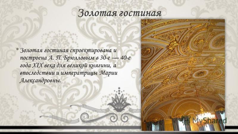 Золотая гостиная °Золотая гостиная спроектирована и построена А. П. Брюлловым в 30-е 40-е года XIX века для великой княгини, а впоследствии и императрицы Марии Александровны.