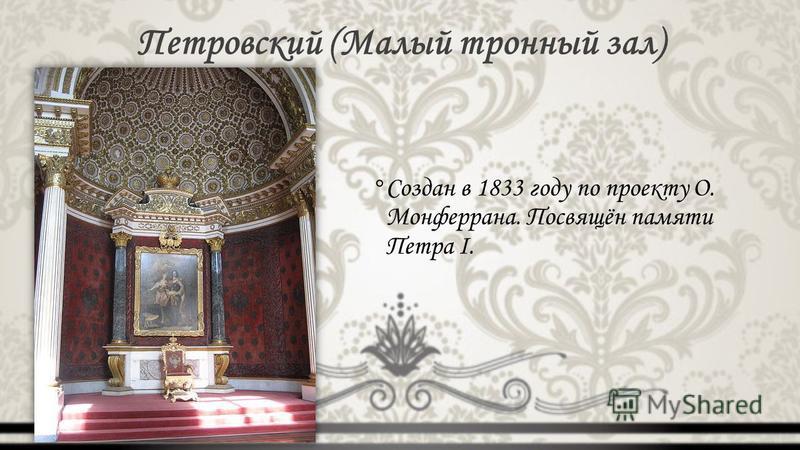 Петровский (Малый тронный зал) °Создан в 1833 году по проекту О. Монферрана. Посвящён памяти Петра I.