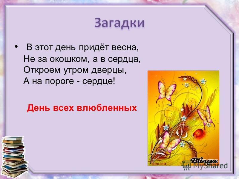В этот день придёт весна, Не за окошком, а в сердца, Откроем утром дверцы, А на пороге - сердце! День всех влюбленных