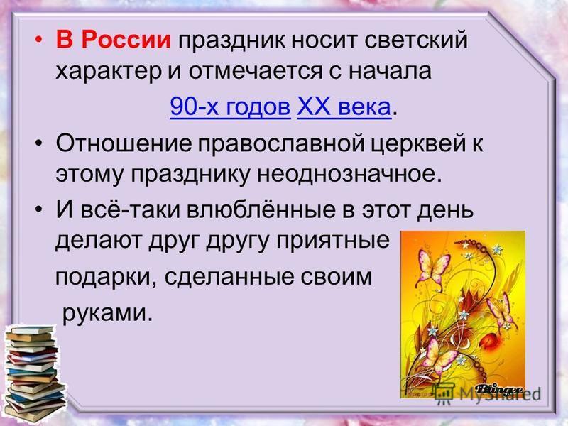 В России праздник носит светский характер и отмечается с начала 90-х годов 90-х годов XX века.XX века Отношение православной церквей к этому празднику неоднозначное. И всё-таки влюблённые в этот день делают друг другу приятные подарки, сделанные свои