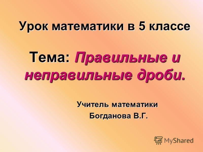 Урок математики в 5 классе Тема: Правильные и неправильные дроби. Учитель математики Богданова В.Г. Богданова В.Г.
