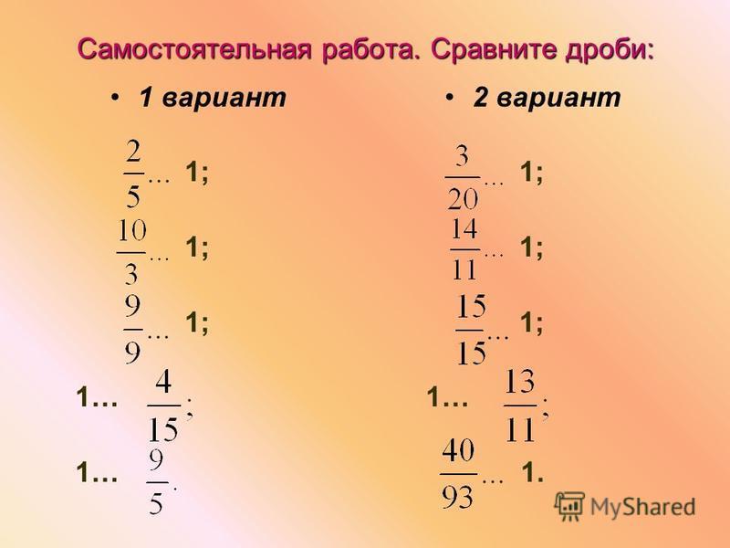 Самостоятельная работа. Сравните дроби: 1 вариант 1; 1… 2 вариант 1; 1… 1.