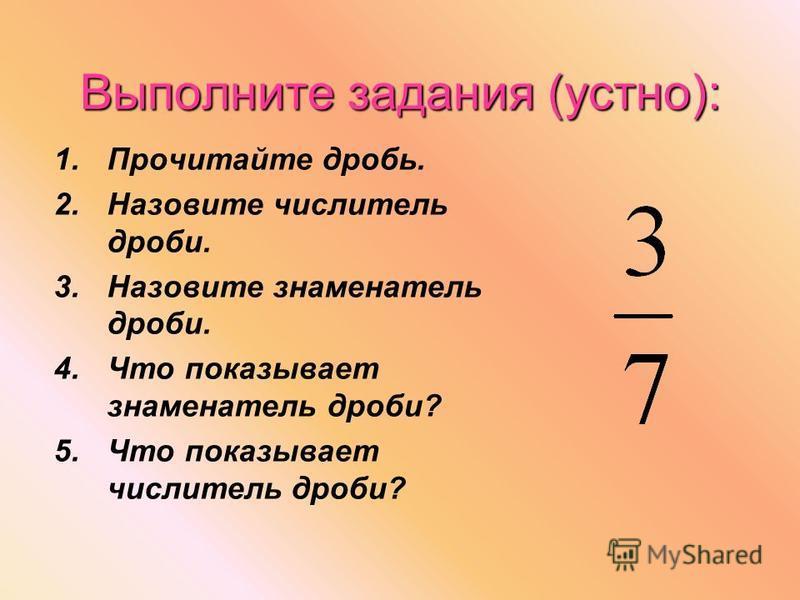 Выполните задания (устно): 1. Прочитайте дробь. 2. Назовите числитель дроби. 3. Назовите знаменатель дроби. 4. Что показывает знаменатель дроби? 5. Что показывает числитель дроби?