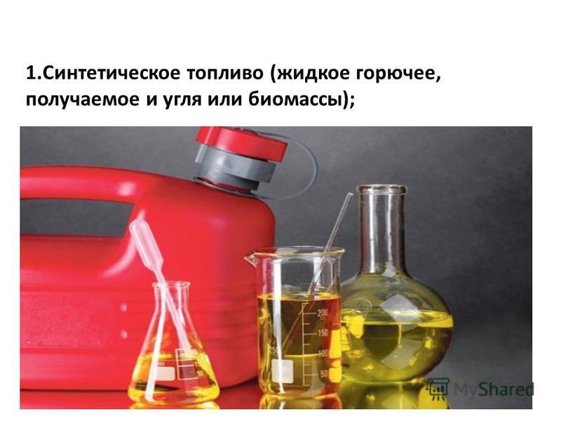 1. Синтетическое топливо (жидкое горючее, получаемое и угля или биомассы);