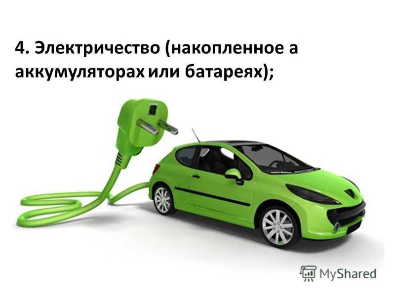 4. Электричество (накопленное а аккумуляторах или батареях);