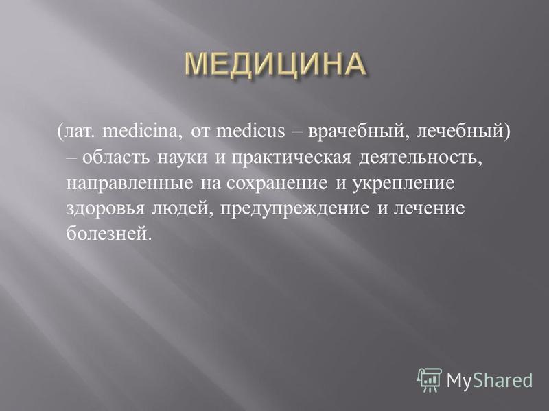 ( лат. medicina, от medicus – врачебный, лечебный ) – область науки и практическая деятельность, направленные на сохранение и укрепление здоровья людей, предупреждение и лечение болезней.