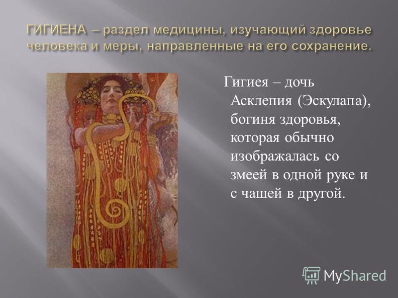 Гигиея – дочь Асклепия ( Эскулапа ), богиня здоровья, которая обычно изображалась со змеей в одной руке и с чашей в другой.
