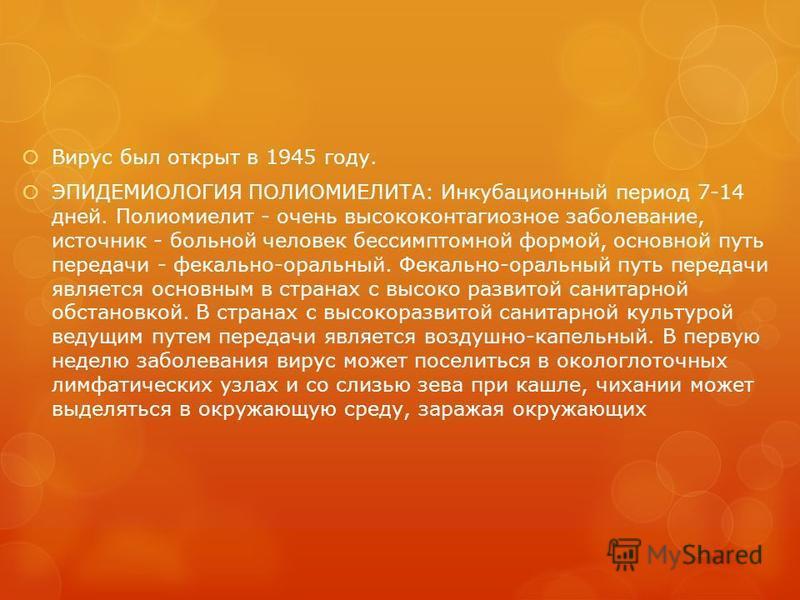 Вирус был открыт в 1945 году. ЭПИДЕМИОЛОГИЯ ПОЛИОМИЕЛИТА: Инкубационный период 7-14 дней. Полиомиелит - очень высококонтагиозное заболевание, источник - больной человек бессимптомной формой, основной путь передачи - фекально-оральный. Фекально-оральн