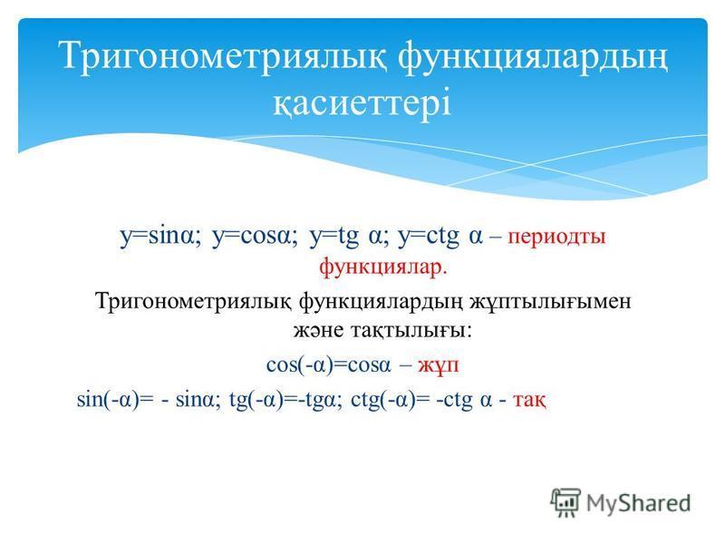 y=sinα; y=cosα; y=tg α; y=ctg α – периодты функциялар. Тригонометриялық функциялардың жұптылығымен және тақтылығы: cos(-α)=cosα – жұп sin(-α)= - sinα; tg(-α)=-tgα; ctg(-α)= -ctg α - тақ Тригонометриялық функциялардың қасиеттері