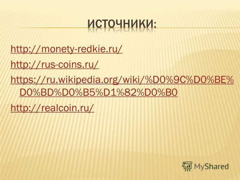 http://monety-redkie.ru/ http://rus-coins.ru/ https://ru.wikipedia.org/wiki/%D0%9C%D0%BE% D0%BD%D0%B5%D1%82%D0%B0 http://realcoin.ru/