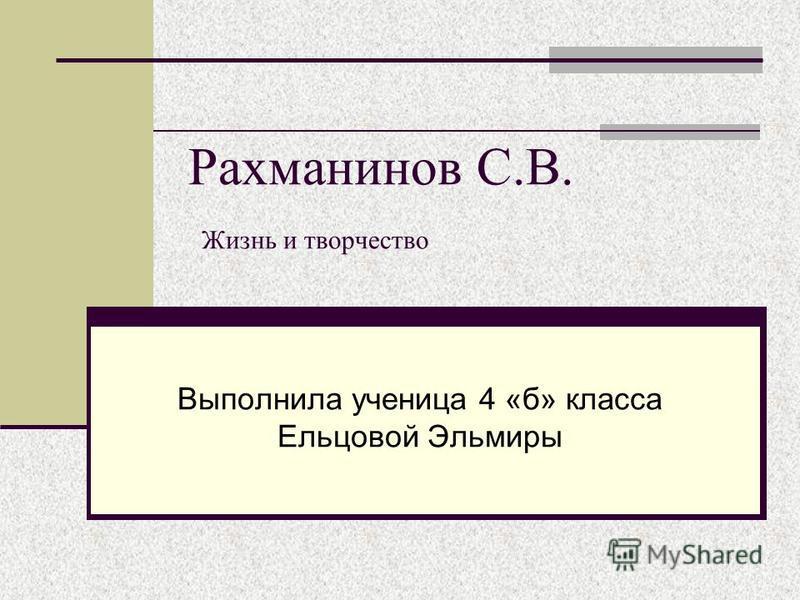 Рахманинов С.В. Жизнь и творчество Выполнила ученица 4 «б» класса Ельцовой Эльмиры