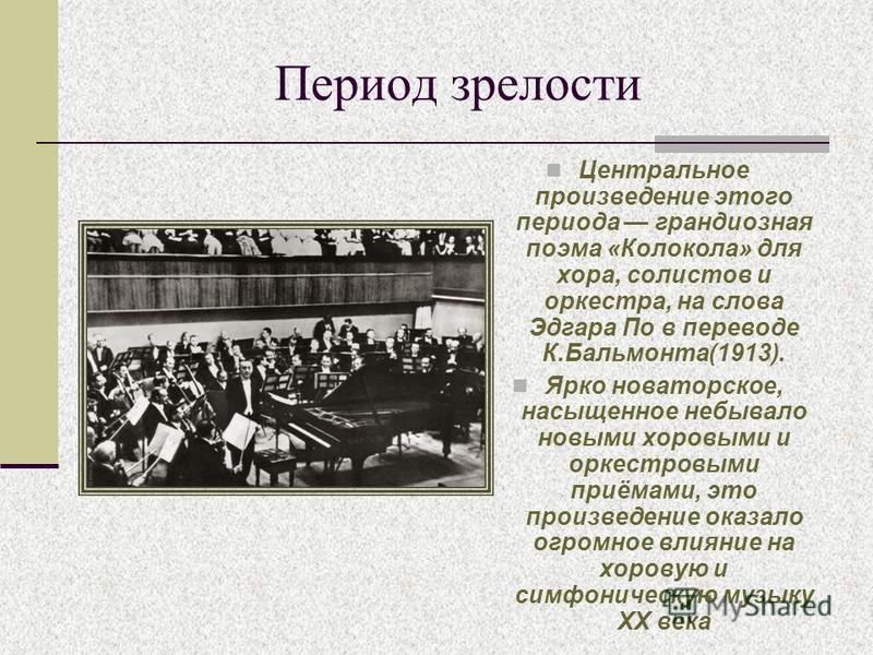Период зрелости Центральное произведение этого периода грандиозная поэма «Колокола» для хора, солистов и оркестра, на слова Эдгара По в переводе К.Бальмонта(1913). Ярко новаторское, насыщенное небывало новыми хоровыми и оркестровыми приёмами, это про