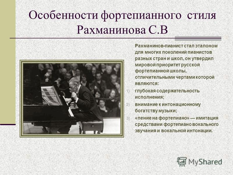 Особенности фортепианного стиля Рахманинова С.В Рахманинов-пианист стал эталоном для многих поколений пианистов разных стран и школ, он утвердил мировой приоритет русской фортепианной школы, отличительными чертами которой являются: 1) глубокая содерж