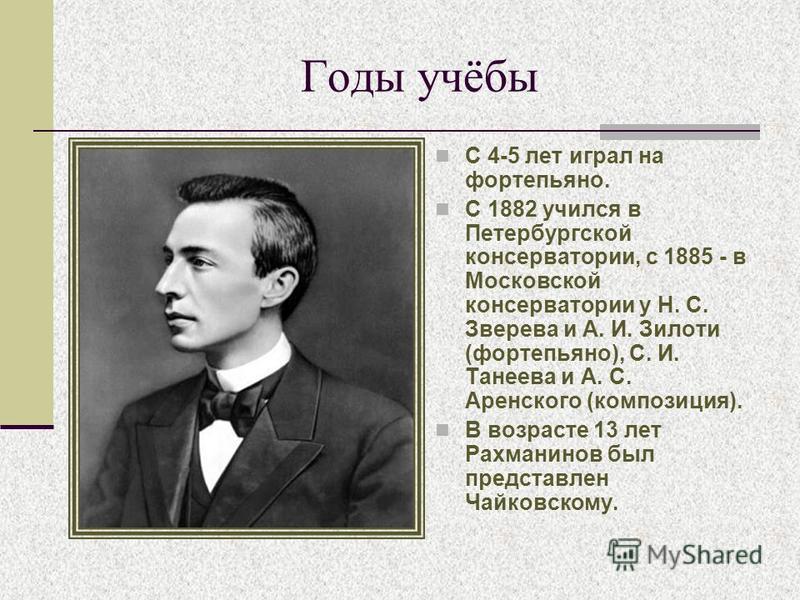 Годы учёбы С 4-5 лет играл на фортепьяно. С 1882 учился в Петербургской консерватории, с 1885 - в Московской консерватории у Н. С. Зверева и А. И. Зилоти (фортепьяно), С. И. Танеева и А. С. Аренского (композиция). В возрасте 13 лет Рахманинов был пре