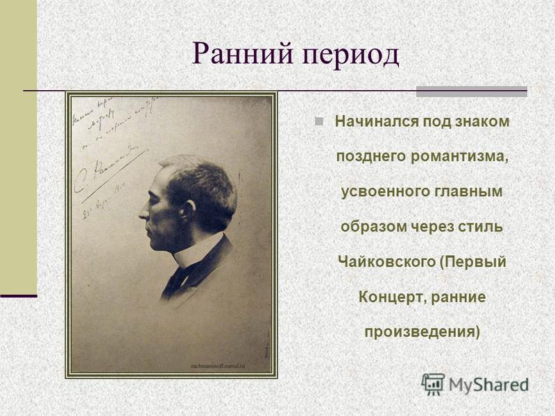 Ранний период Начинался под знаком позднего романтизма, усвоенного главным образом через стиль Чайковского (Первый Концерт, ранние произведения)