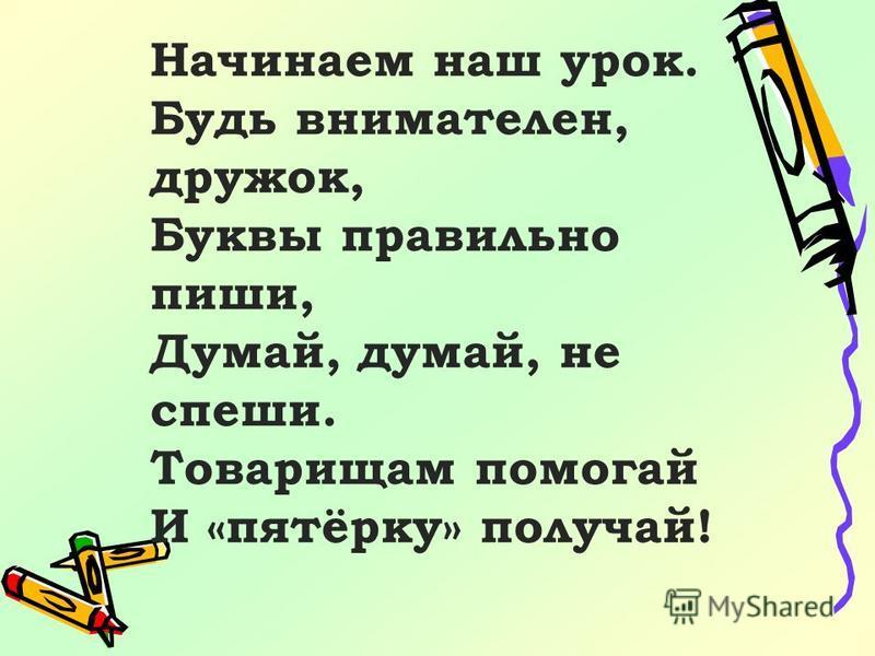 Начинаем наш урок. Будь внимателен, дружок, Буквы правильно пиши, Думай, думай, не спеши. Товарищам помогай И «пятёрку» получай!