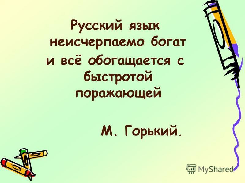 Русский язык неисчерпаемо богат и всё обогащается с быстротой поражающей М. Горький.