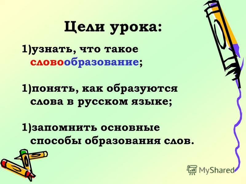 Цели урока: 1)узнать, что такое словообразование; 1)понять, как образуются слова в русском языке; 1)запомнжить основные способы образования слов.