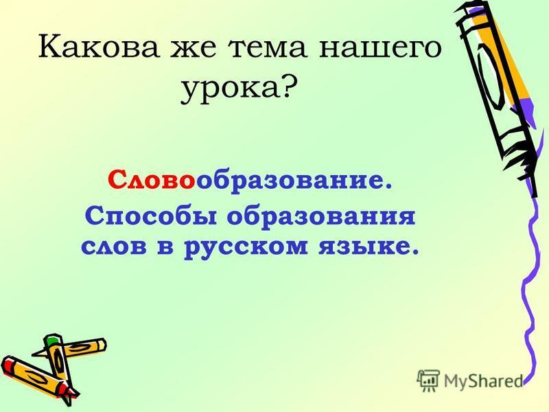 Какова же тема нашего урока? Словообразование. Способы образования слов в русском языке.