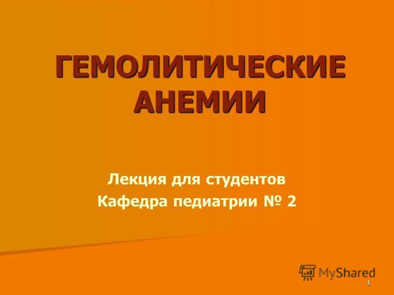 1 ГЕМОЛИТИЧЕСКИЕ АНЕМИИ Лекция для студентов Кафедра педиатрии 2